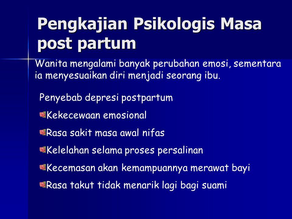 Pengkajian Psikologis Masa post partum Wanita mengalami banyak perubahan emosi, sementara ia menyesuaikan diri menjadi seorang ibu. Penyebab depresi p