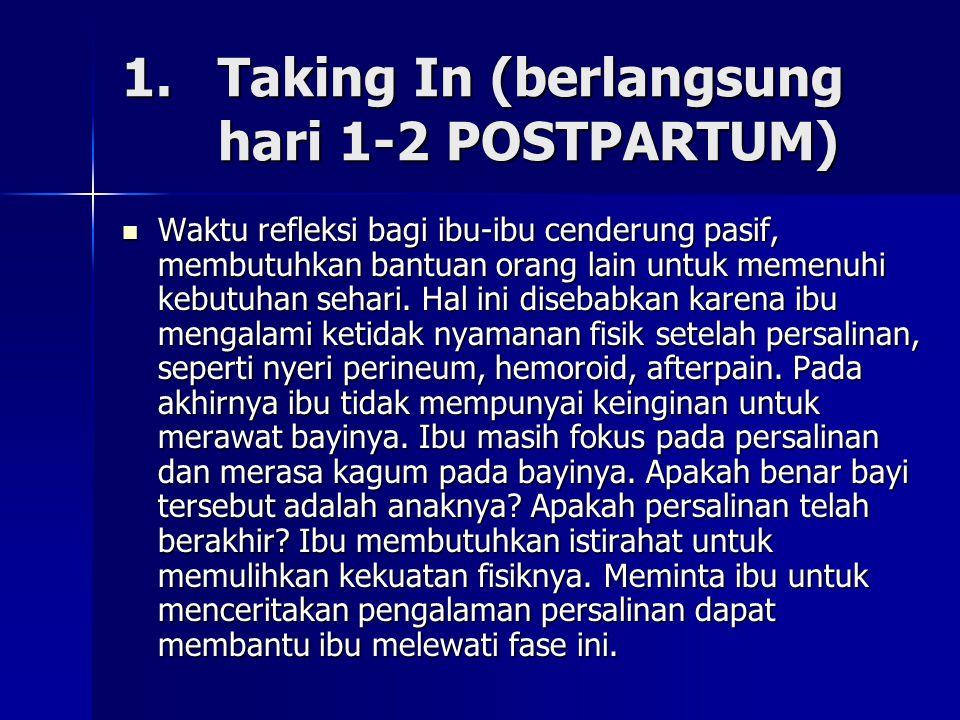1. Taking In (berlangsung hari 1-2 POSTPARTUM) Waktu refleksi bagi ibu-ibu cenderung pasif, membutuhkan bantuan orang lain untuk memenuhi kebutuhan se