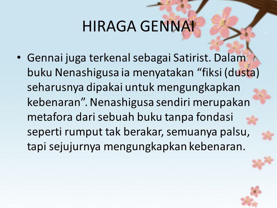 """HIRAGA GENNAI Gennai juga terkenal sebagai Satirist. Dalam buku Nenashigusa ia menyatakan """"fiksi (dusta) seharusnya dipakai untuk mengungkapkan kebena"""
