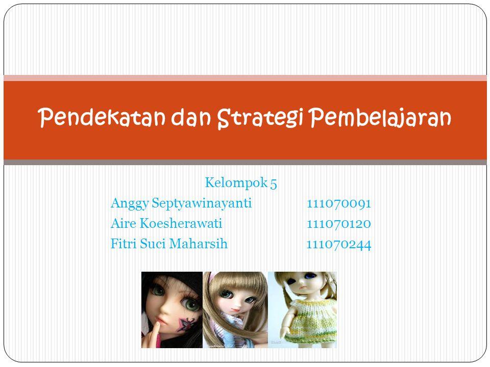 Kelompok 5 Anggy Septyawinayanti111070091 Aire Koesherawati111070120 Fitri Suci Maharsih111070244 Pendekatan dan Strategi Pembelajaran