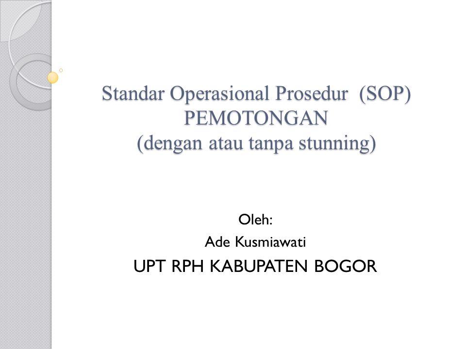 Standar Operasional Prosedur (SOP) PEMOTONGAN (dengan atau tanpa stunning) Standar Operasional Prosedur (SOP) PEMOTONGAN (dengan atau tanpa stunning) Oleh: Ade Kusmiawati UPT RPH KABUPATEN BOGOR