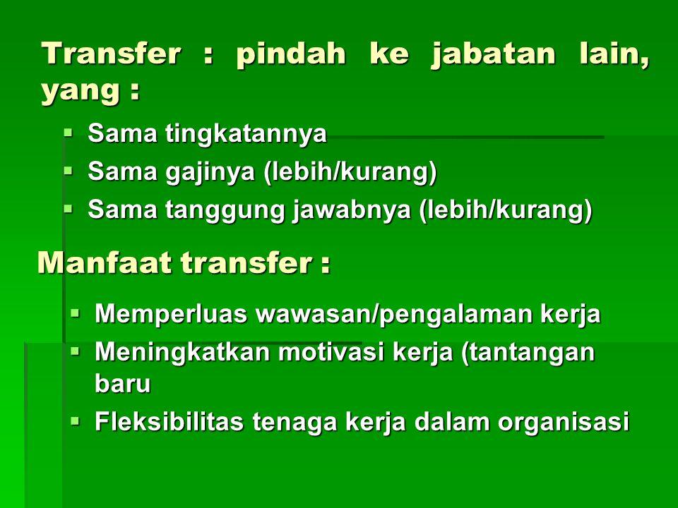 Transfer : pindah ke jabatan lain, yang :  Sama tingkatannya  Sama gajinya (lebih/kurang)  Sama tanggung jawabnya (lebih/kurang) Manfaat transfer :