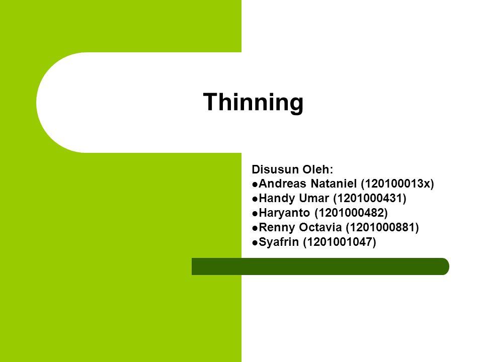 Algoritma dan Penjelasan(1) Thinning adalah salah satu cara untuk skeletonizing Thinning dalam pengolahan citra biasanya diaplikasikan pada citra biner Terdapat cukup banyak algoritma untuk image thinning dengan tingkat kompleksitas, efisiensi dan akurasi yang berbeda-beda