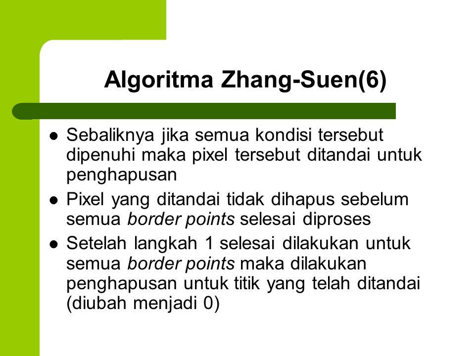 Algoritma Zhang-Suen(6) Sebaliknya jika semua kondisi tersebut dipenuhi maka pixel tersebut ditandai untuk penghapusan Pixel yang ditandai tidak dihap