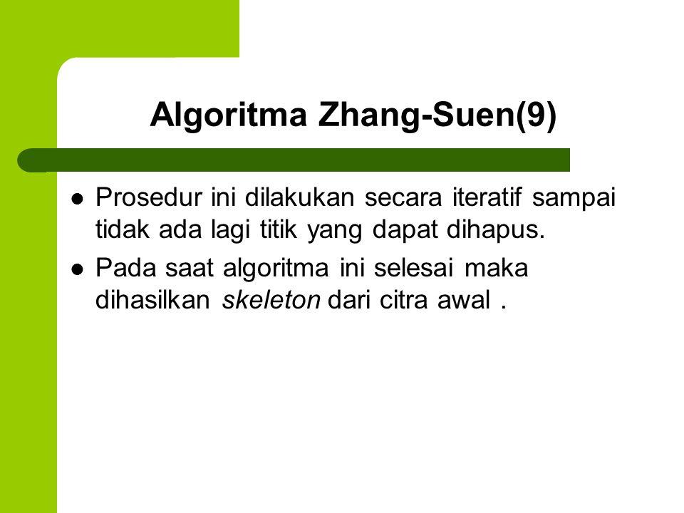Algoritma Zhang-Suen(9) Prosedur ini dilakukan secara iteratif sampai tidak ada lagi titik yang dapat dihapus. Pada saat algoritma ini selesai maka di