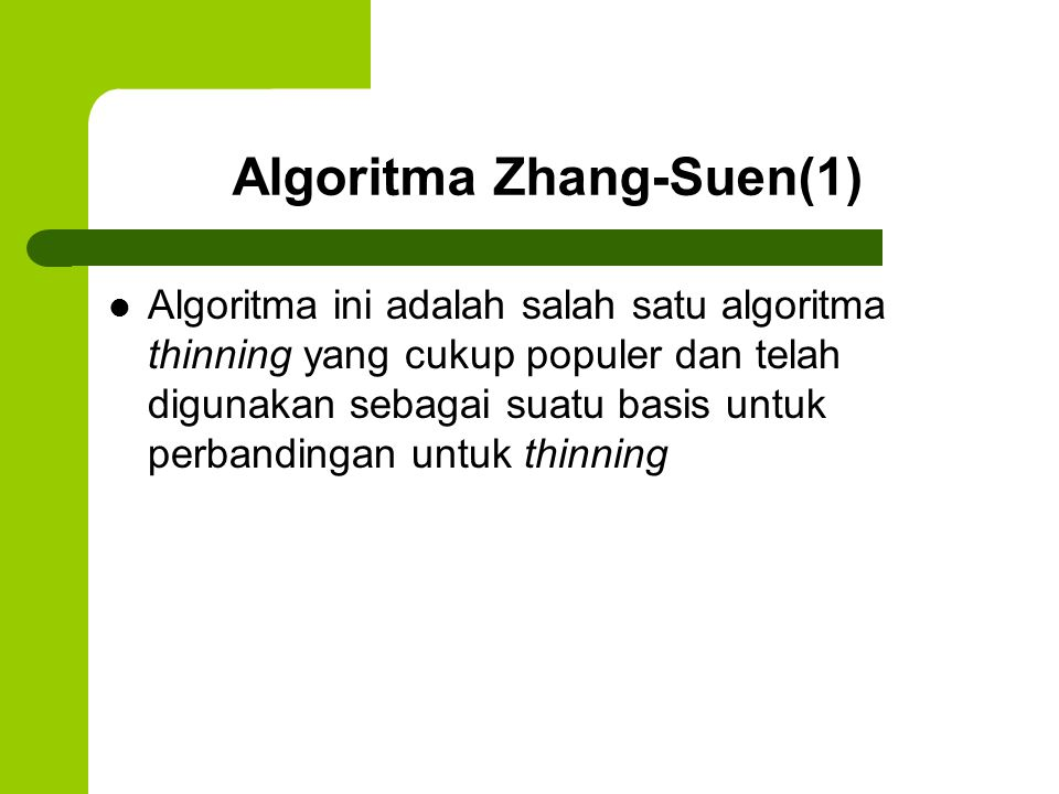 Algoritma Zhang-Suen(2) Setiap iterasi dari metode ini terdiri dari dua sub-iterasi yang berurutan yang dilakukan terhadap contour points dari wilayah citra Contour point adalah setiap pixel dengan nilai 1 dan memiliki setidaknya satu 8- neighbor dengan nilai 0.