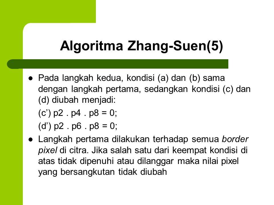 Algoritma Zhang-Suen(6) Sebaliknya jika semua kondisi tersebut dipenuhi maka pixel tersebut ditandai untuk penghapusan Pixel yang ditandai tidak dihapus sebelum semua border points selesai diproses Setelah langkah 1 selesai dilakukan untuk semua border points maka dilakukan penghapusan untuk titik yang telah ditandai (diubah menjadi 0)