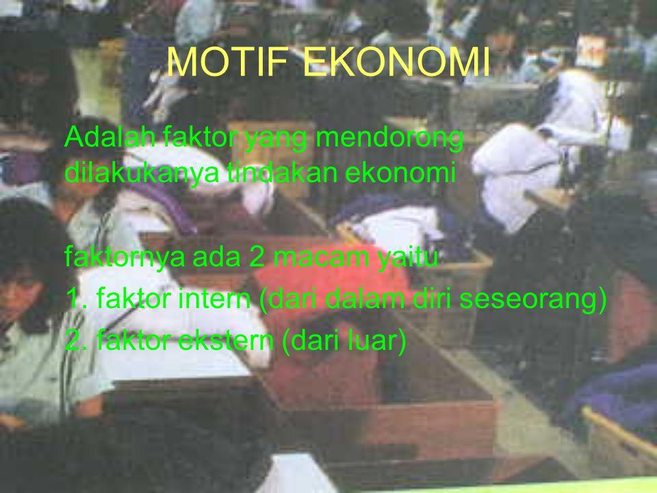 MOTIF EKONOMI Adalah faktor yang mendorong dilakukanya tindakan ekonomi faktornya ada 2 macam yaitu 1. faktor intern (dari dalam diri seseorang) 2. fa
