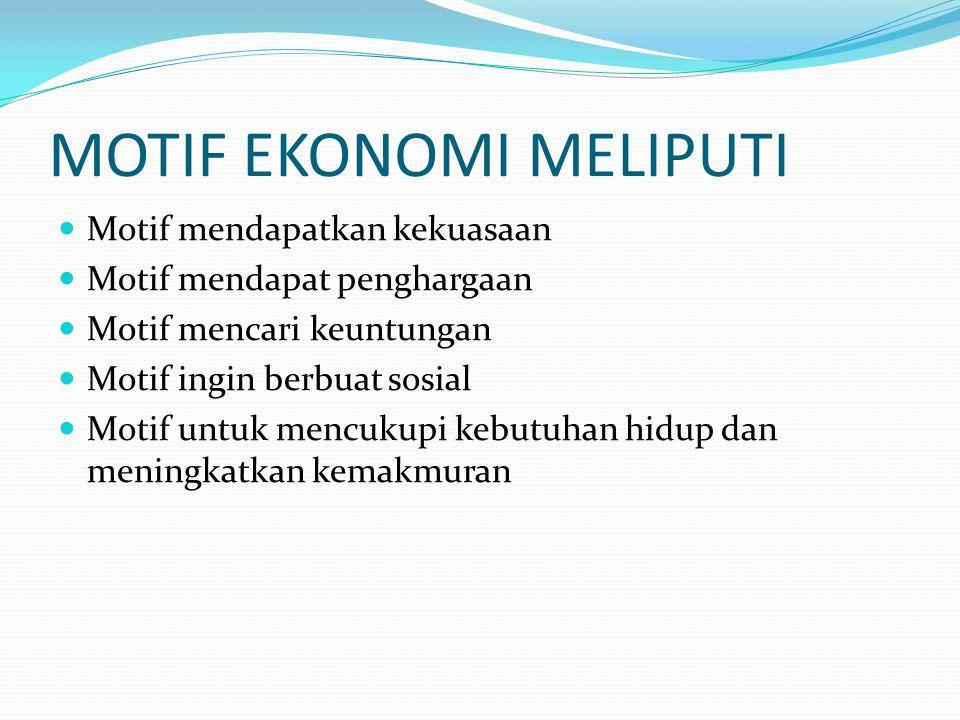 MOTIF EKONOMI MELIPUTI Motif mendapatkan kekuasaan Motif mendapat penghargaan Motif mencari keuntungan Motif ingin berbuat sosial Motif untuk mencukupi kebutuhan hidup dan meningkatkan kemakmuran