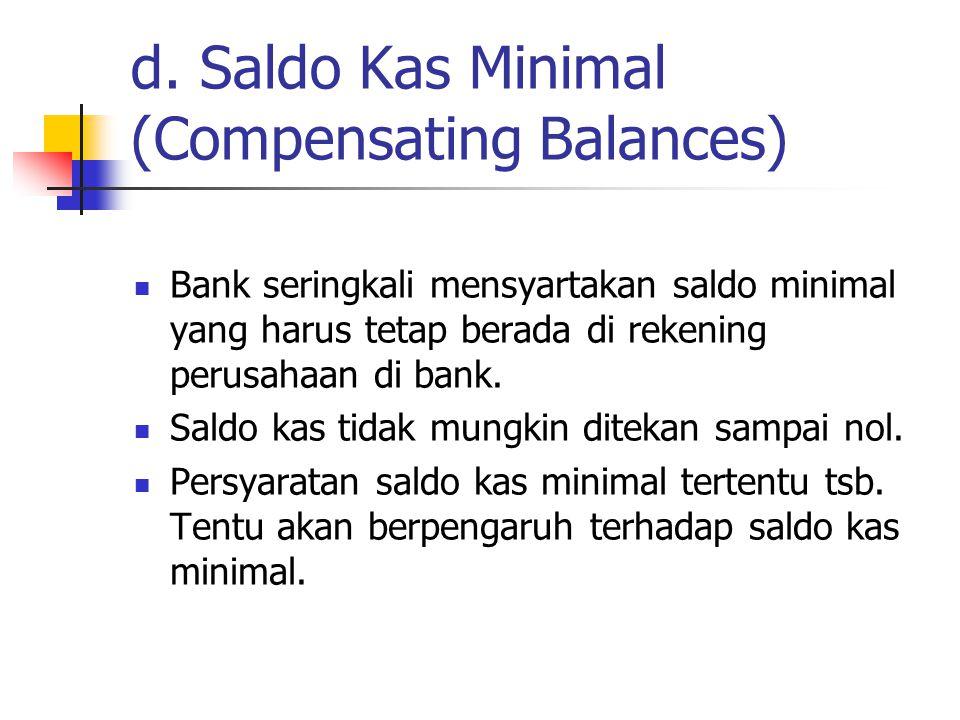d. Saldo Kas Minimal (Compensating Balances) Bank seringkali mensyartakan saldo minimal yang harus tetap berada di rekening perusahaan di bank. Saldo