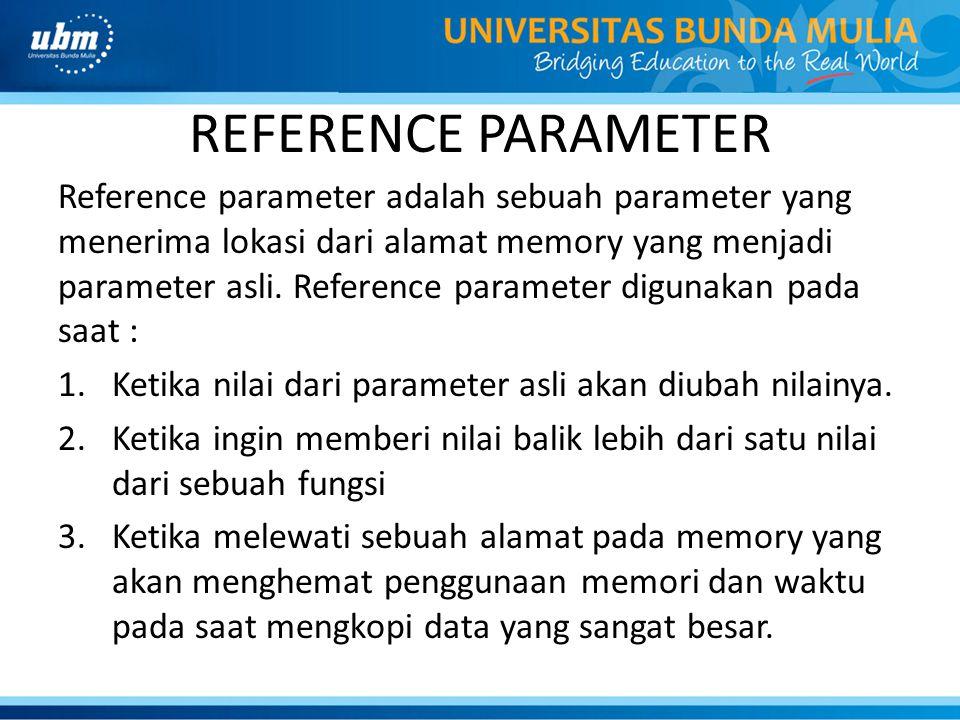 REFERENCE PARAMETER Reference parameter adalah sebuah parameter yang menerima lokasi dari alamat memory yang menjadi parameter asli.