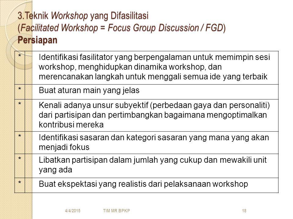 3.Teknik Workshop yang Difasilitasi ( Facilitated Workshop = Focus Group Discussion / FGD ) Persiapan *Identifikasi fasilitator yang berpengalaman untuk memimpin sesi workshop, menghidupkan dinamika workshop, dan merencanakan langkah untuk menggali semua ide yang terbaik *Buat aturan main yang jelas *Kenali adanya unsur subyektif (perbedaan gaya dan personaliti) dari partisipan dan pertimbangkan bagaimana mengoptimalkan kontribusi mereka *Identifikasi sasaran dan kategori sasaran yang mana yang akan menjadi fokus *Libatkan partisipan dalam jumlah yang cukup dan mewakili unit yang ada *Buat ekspektasi yang realistis dari pelaksanaan workshop 4/4/2015TIM MR BPKP18