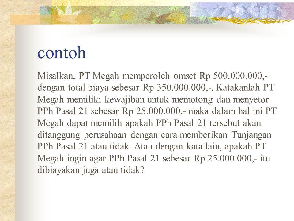contoh Misalkan, PT Megah memperoleh omset Rp 500.000.000,- dengan total biaya sebesar Rp 350.000.000,-. Katakanlah PT Megah memiliki kewajiban untuk