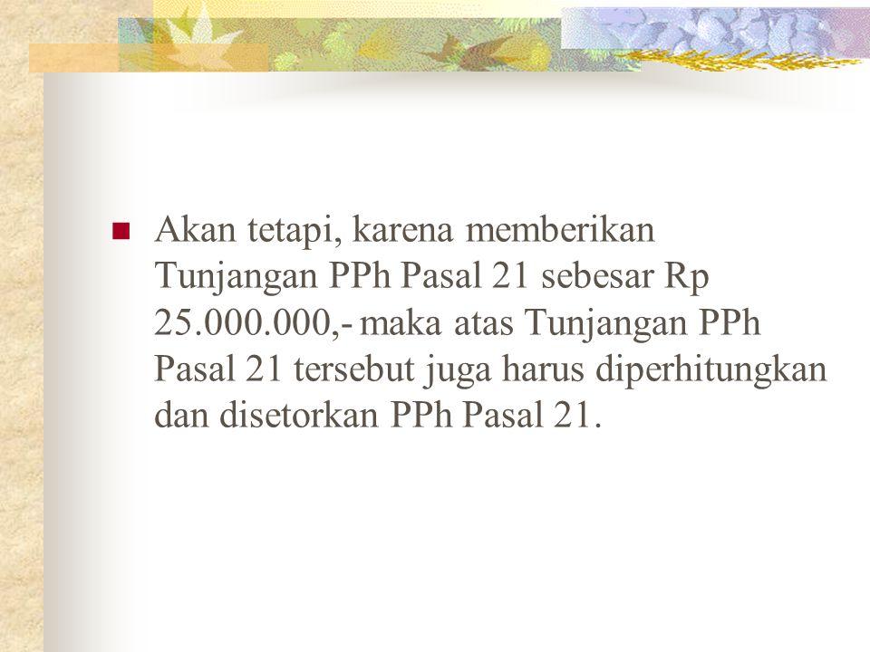 Akan tetapi, karena memberikan Tunjangan PPh Pasal 21 sebesar Rp 25.000.000,- maka atas Tunjangan PPh Pasal 21 tersebut juga harus diperhitungkan dan