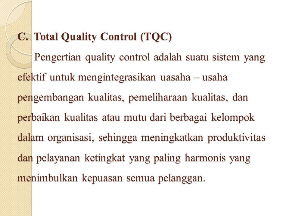 C. Total Quality Control (TQC) Pengertian quality control adalah suatu sistem yang efektif untuk mengintegrasikan uasaha – usaha pengembangan kualitas