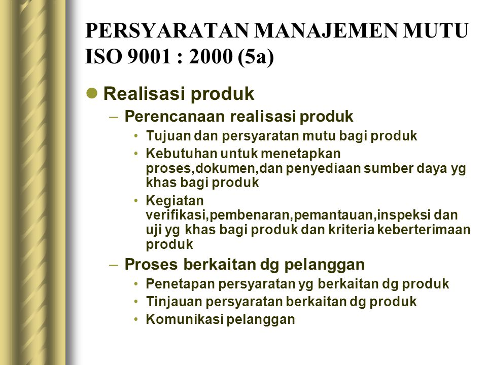 PERSYARATAN MANAJEMEN MUTU ISO 9001 : 2000 (5a) Realisasi produk –Perencanaan realisasi produk Tujuan dan persyaratan mutu bagi produk Kebutuhan untuk