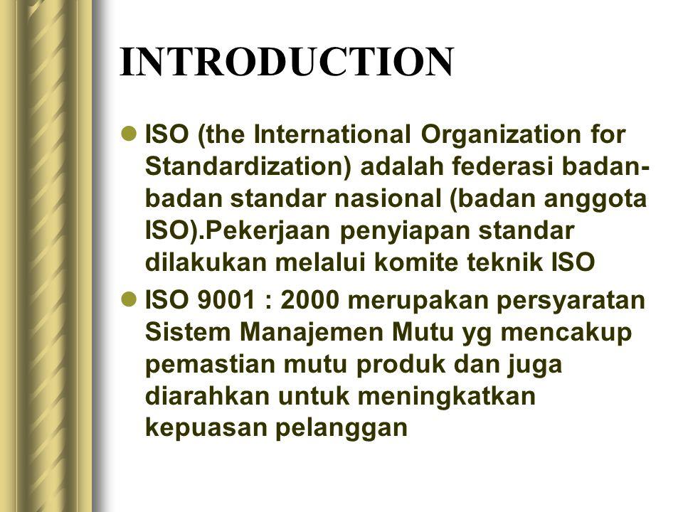 INTRODUCTION ISO (the International Organization for Standardization) adalah federasi badan- badan standar nasional (badan anggota ISO).Pekerjaan penyiapan standar dilakukan melalui komite teknik ISO ISO 9001 : 2000 merupakan persyaratan Sistem Manajemen Mutu yg mencakup pemastian mutu produk dan juga diarahkan untuk meningkatkan kepuasan pelanggan