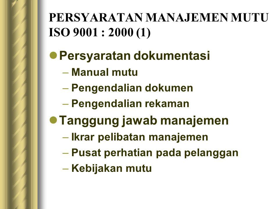 PERSYARATAN MANAJEMEN MUTU ISO 9001 : 2000 (1) Persyaratan dokumentasi –Manual mutu –Pengendalian dokumen –Pengendalian rekaman Tanggung jawab manajemen –Ikrar pelibatan manajemen –Pusat perhatian pada pelanggan –Kebijakan mutu