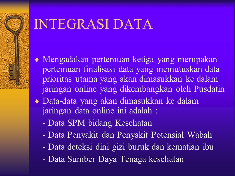 INTEGRASI DATA  Mengadakan pertemuan ketiga yang merupakan pertemuan finalisasi data yang memutuskan data prioritas utama yang akan dimasukkan ke dal