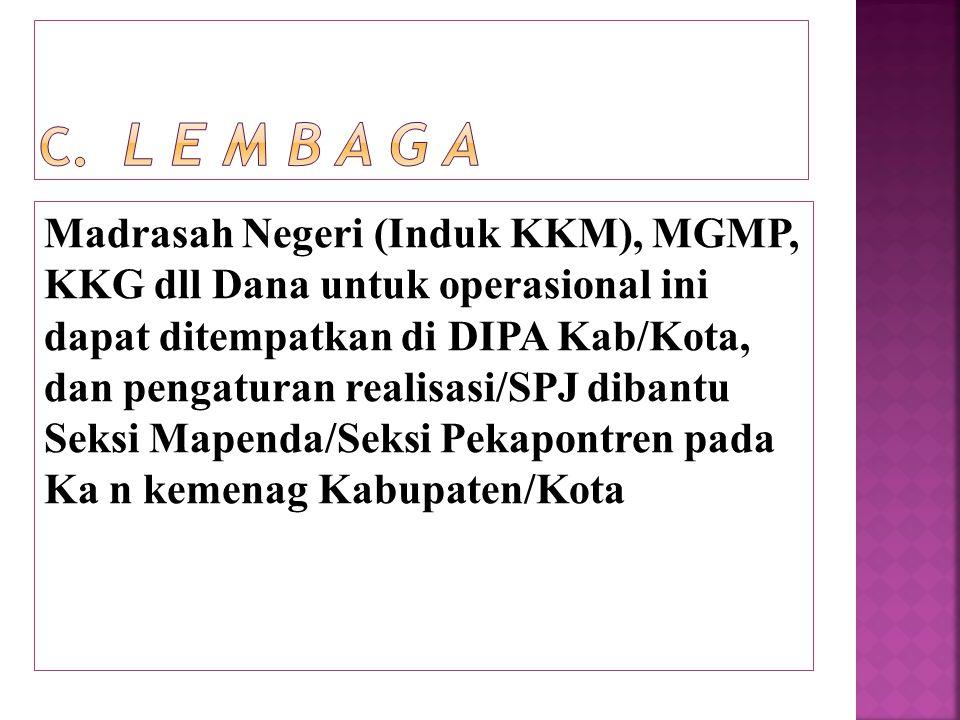 Madrasah Negeri (Induk KKM), MGMP, KKG dll Dana untuk operasional ini dapat ditempatkan di DIPA Kab/Kota, dan pengaturan realisasi/SPJ dibantu Seksi M