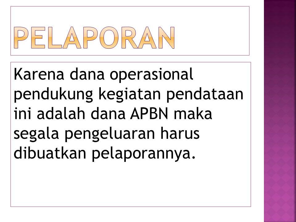 Karena dana operasional pendukung kegiatan pendataan ini adalah dana APBN maka segala pengeluaran harus dibuatkan pelaporannya.