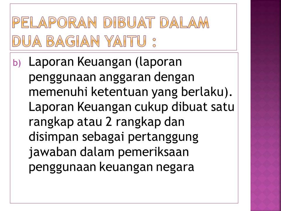 b) Laporan Keuangan (laporan penggunaan anggaran dengan memenuhi ketentuan yang berlaku). Laporan Keuangan cukup dibuat satu rangkap atau 2 rangkap da
