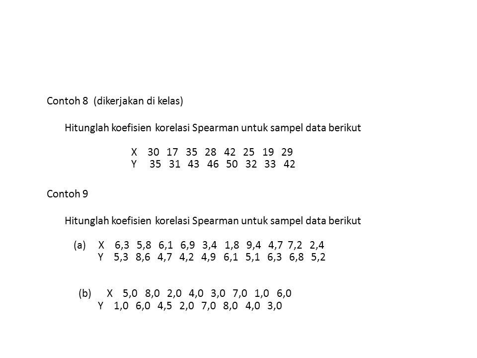 Contoh 8 (dikerjakan di kelas) Hitunglah koefisien korelasi Spearman untuk sampel data berikut X 30 17 35 28 42 25 19 29 Y 35 31 43 46 50 32 33 42 Con