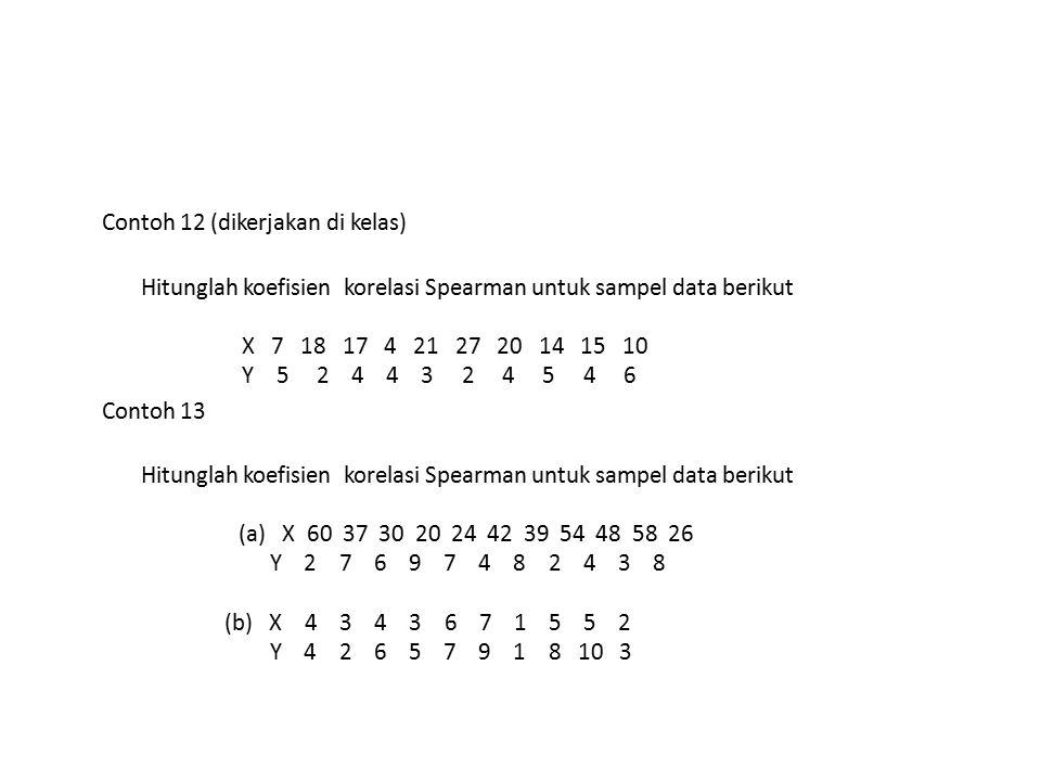 Contoh 12 (dikerjakan di kelas) Hitunglah koefisien korelasi Spearman untuk sampel data berikut X 7 18 17 4 21 27 20 14 15 10 Y 5 2 4 4 3 2 4 5 4 6 Co