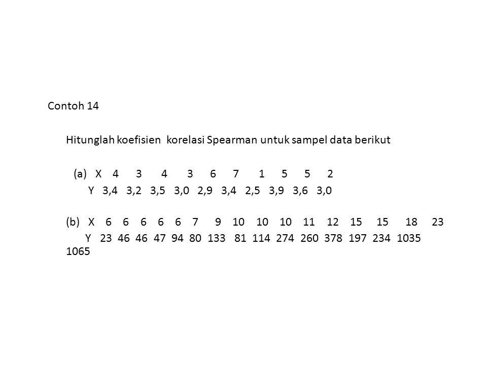 Contoh 14 Hitunglah koefisien korelasi Spearman untuk sampel data berikut (a) X 4 3 4 3 6 7 1 5 5 2 Y 3,4 3,2 3,5 3,0 2,9 3,4 2,5 3,9 3,6 3,0 (b) X 6