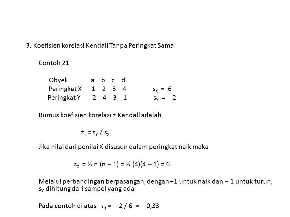 3. Koefisien korelasi Kendall Tanpa Peringkat Sama Contoh 21 Obyek a b c d Peringkat X 1 2 3 4 s X = 6 Peringkat Y 2 4 3 1 s Y =  2 Rumus koefisien k