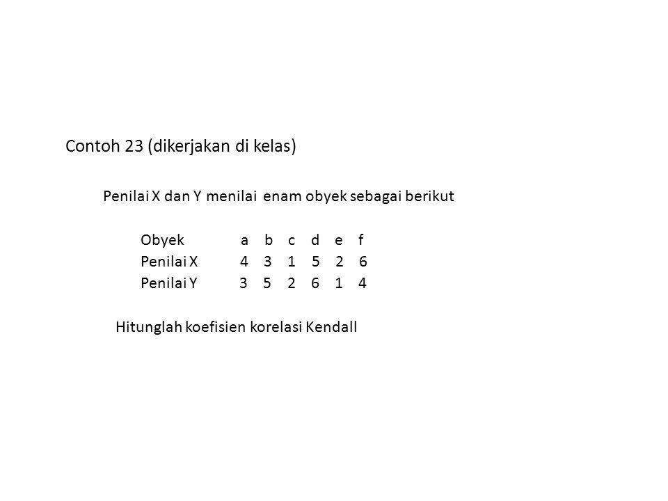 Contoh 23 (dikerjakan di kelas) Penilai X dan Y menilai enam obyek sebagai berikut Obyek a b c d e f Penilai X 4 3 1 5 2 6 Penilai Y 3 5 2 6 1 4 Hitun