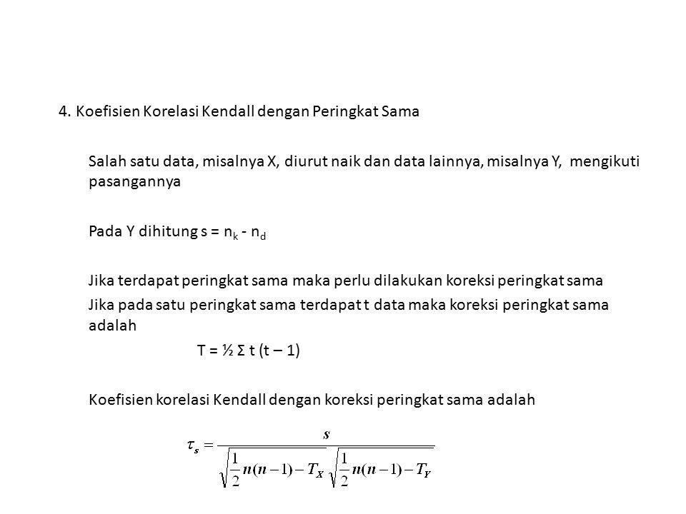 4. Koefisien Korelasi Kendall dengan Peringkat Sama Salah satu data, misalnya X, diurut naik dan data lainnya, misalnya Y, mengikuti pasangannya Pada