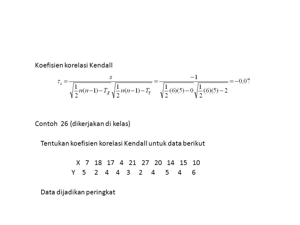 Koefisien korelasi Kendall Contoh 26 (dikerjakan di kelas) Tentukan koefisien korelasi Kendall untuk data berikut X 7 18 17 4 21 27 20 14 15 10 Y 5 2