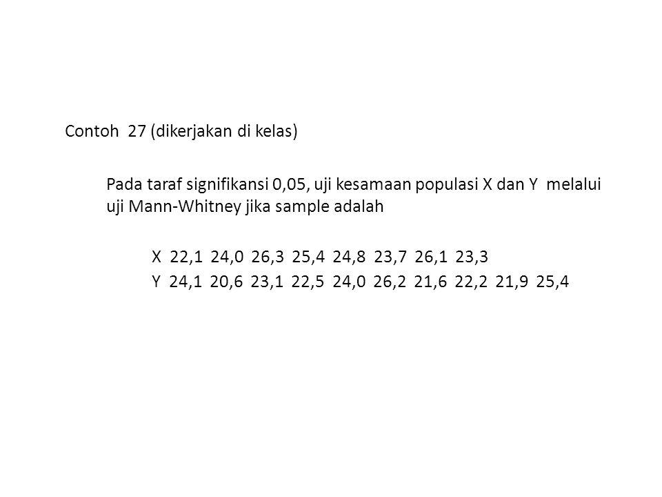 Contoh 27 (dikerjakan di kelas) Pada taraf signifikansi 0,05, uji kesamaan populasi X dan Y melalui uji Mann-Whitney jika sample adalah X 22,1 24,0 26
