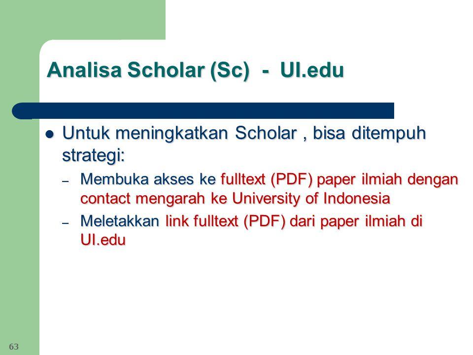 Analisa Scholar (Sc) - UI.edu Untuk meningkatkan Scholar, bisa ditempuh strategi: Untuk meningkatkan Scholar, bisa ditempuh strategi: – Membuka akses ke fulltext (PDF) paper ilmiah dengan contact mengarah ke University of Indonesia – Meletakkan link fulltext (PDF) dari paper ilmiah di UI.edu 63