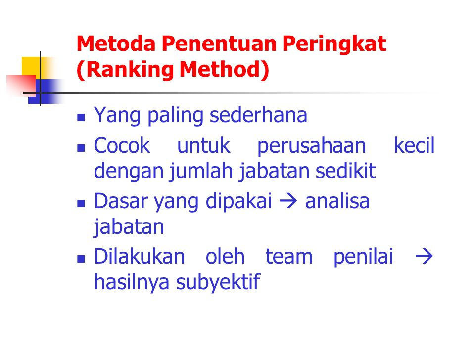 Teknik-teknik penentuan peringkat  Teknik I : - menetapkan jabatan tertinggi dan terendah (sebagai batas atas dan bawah) - jabatan-jabatan lain dinilai diantara dua batas diatas - jabatan-jabatan lain dinilai diantara dua batas diatas  Teknik II : - perbandingan dilakukan secara berpasangan (Paired Comparison)  Teknik III : - masing-masing anggota team penilai membuat urutan dari semua jabatan, kemudian hasilnya dirata-rata  Teknik IV : - menggunakan peta struktur organisasi (organigram) sebagai acuan - dalam hal ini urutan jabatan disesuaikan dengan hirarki organigram - dalam hal ini urutan jabatan disesuaikan dengan hirarki organigram