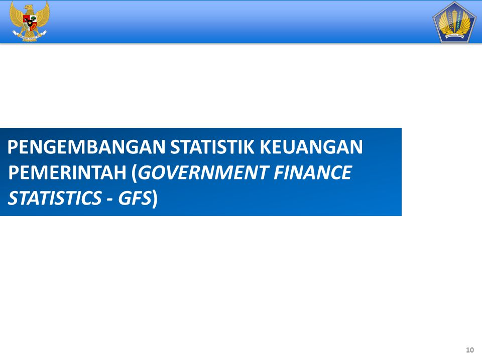 PENGEMBANGAN STATISTIK KEUANGAN PEMERINTAH (GOVERNMENT FINANCE STATISTICS - GFS) 10