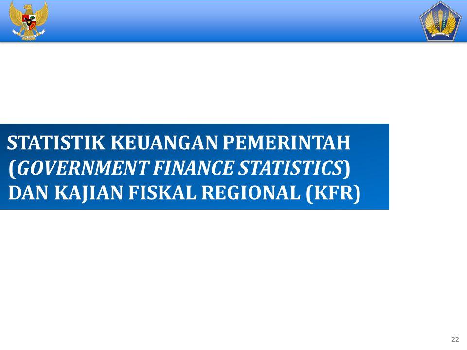 STATISTIK KEUANGAN PEMERINTAH (GOVERNMENT FINANCE STATISTICS) DAN KAJIAN FISKAL REGIONAL (KFR) 22