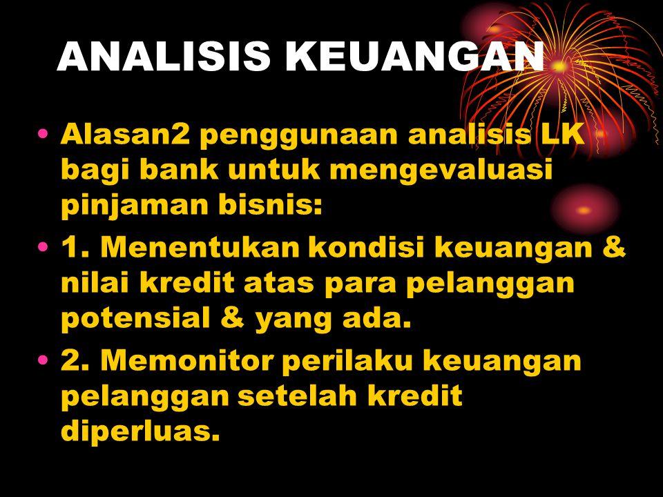 ANALISIS KEUANGAN Alasan2 penggunaan analisis LK bagi bank untuk mengevaluasi pinjaman bisnis: 1. Menentukan kondisi keuangan & nilai kredit atas para