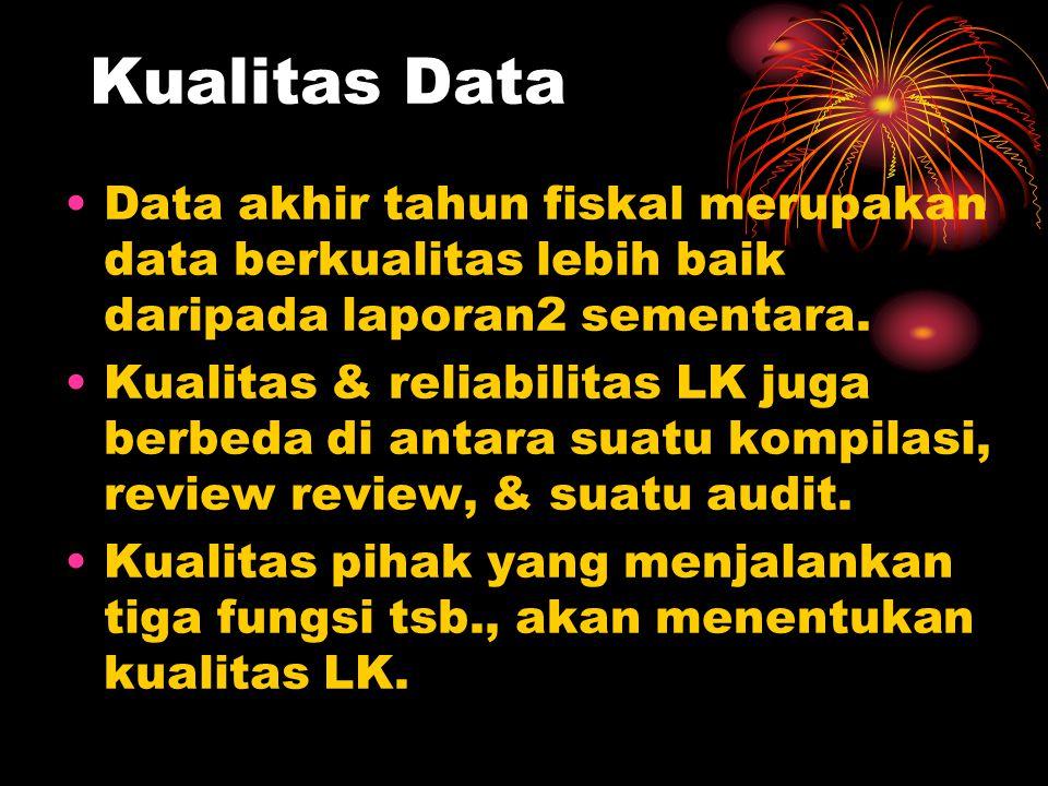 Kualitas Data Data akhir tahun fiskal merupakan data berkualitas lebih baik daripada laporan2 sementara. Kualitas & reliabilitas LK juga berbeda di an