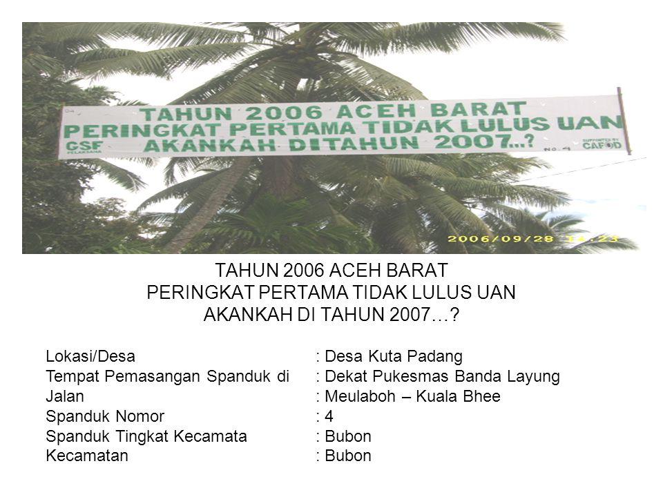 Photo TAHUN 2006 ACEH BARAT PERINGKAT PERTAMA TIDAK LULUS UAN AKANKAH DI TAHUN 2007…? Lokasi/Desa : Desa Kuta Padang Tempat Pemasangan Spanduk di : De