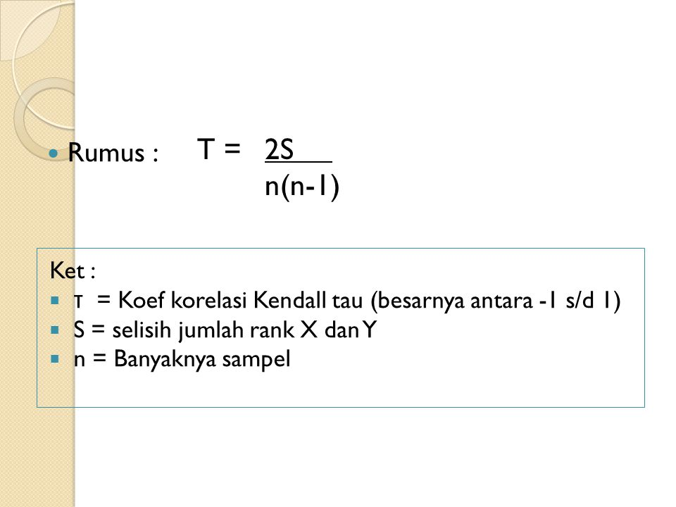 Rumus : Ket :  τ = Koef korelasi Kendall tau (besarnya antara -1 s/d 1)  S = selisih jumlah rank X dan Y  n = Banyaknya sampel T = 2S n(n-1)