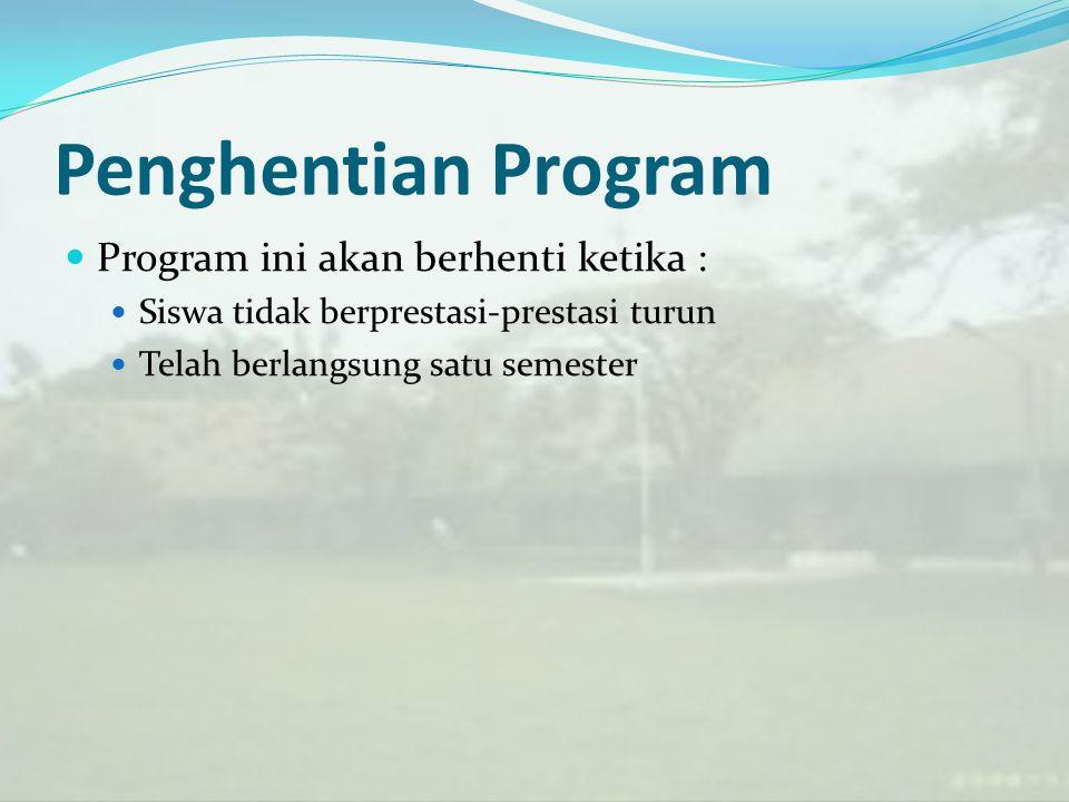 Penghentian Program Program ini akan berhenti ketika : Siswa tidak berprestasi-prestasi turun Telah berlangsung satu semester