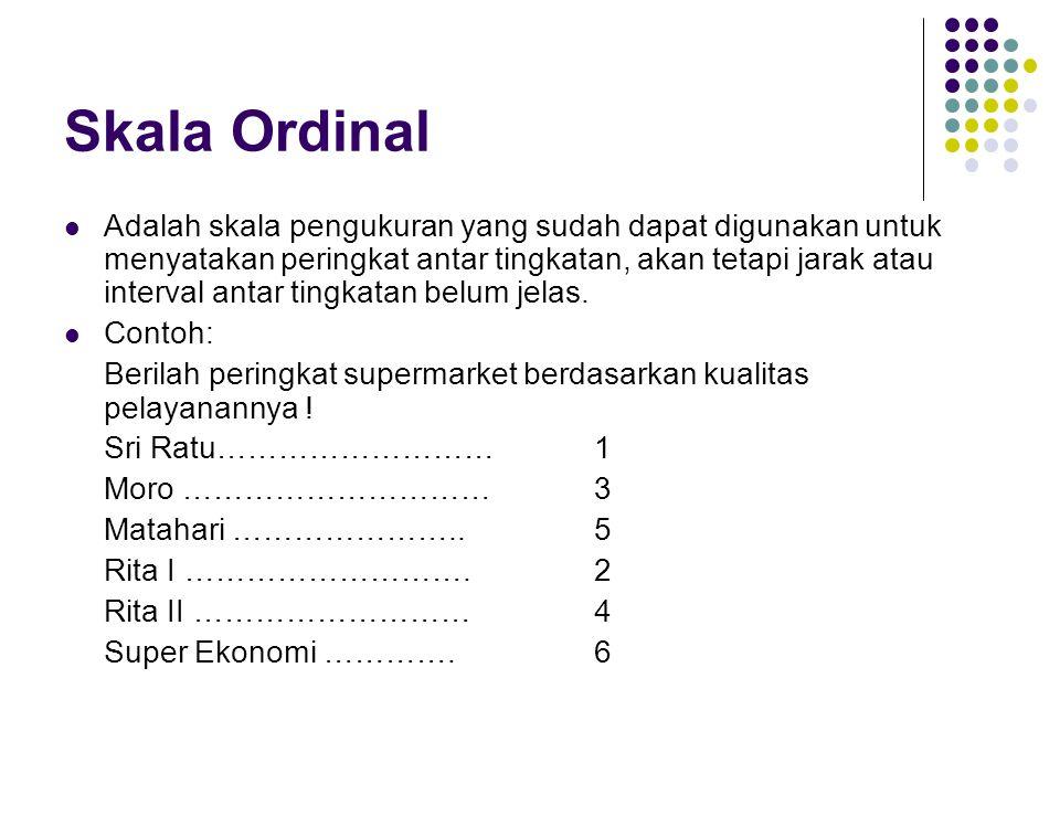 Skala Ordinal Adalah skala pengukuran yang sudah dapat digunakan untuk menyatakan peringkat antar tingkatan, akan tetapi jarak atau interval antar tingkatan belum jelas.