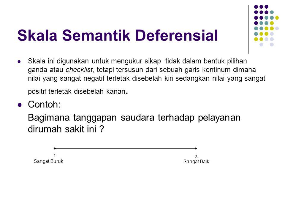 Skala Semantik Deferensial Skala ini digunakan untuk mengukur sikap tidak dalam bentuk pilihan ganda atau checklist, tetapi tersusun dari sebuah garis kontinum dimana nilai yang sangat negatif terletak disebelah kiri sedangkan nilai yang sangat positif terletak disebelah kanan.