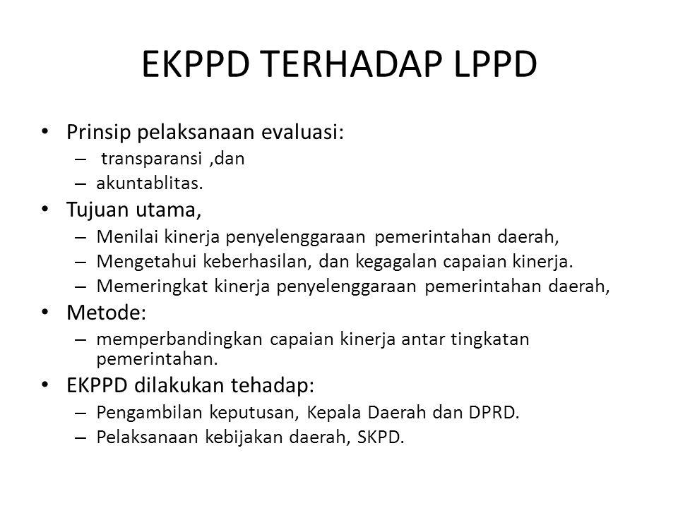 EKPPD TERHADAP LPPD Prinsip pelaksanaan evaluasi: – transparansi,dan – akuntablitas. Tujuan utama, – Menilai kinerja penyelenggaraan pemerintahan daer