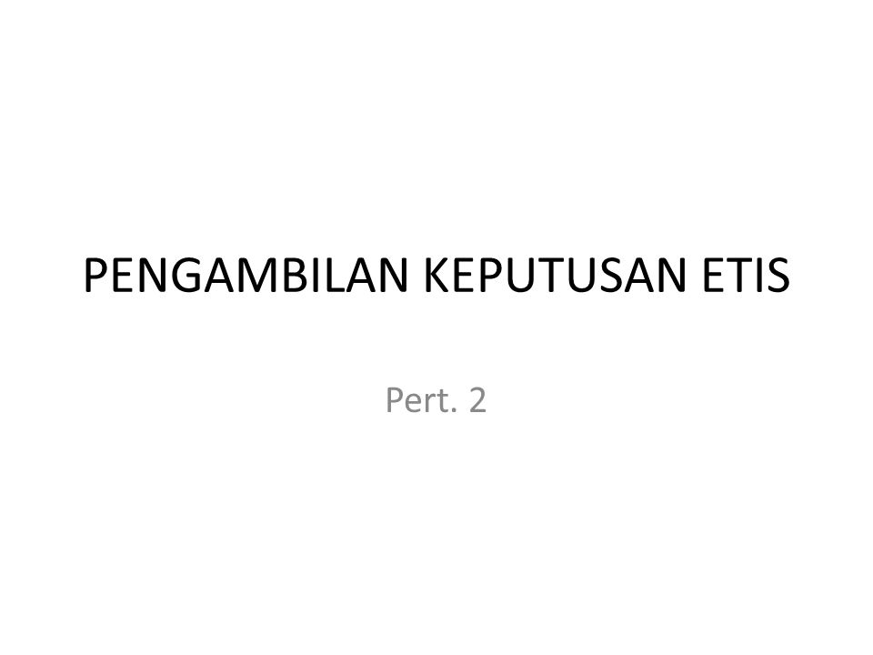 PENGAMBILAN KEPUTUSAN ETIS Pert. 2