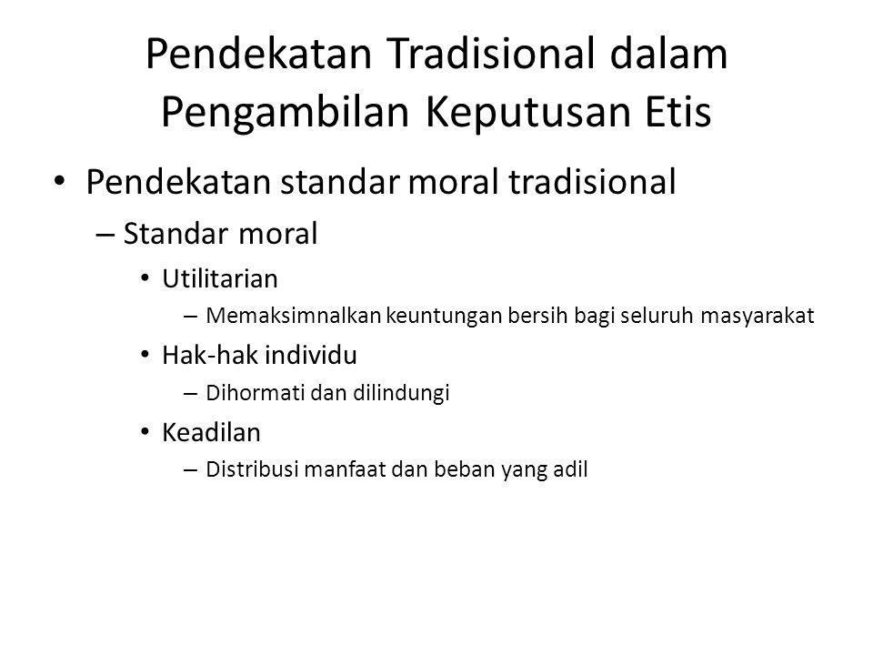 Pendekatan Tradisional dalam Pengambilan Keputusan Etis Pendekatan standar moral tradisional – Standar moral Utilitarian – Memaksimnalkan keuntungan b