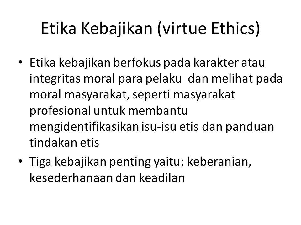 Etika Kebajikan (virtue Ethics) Etika kebajikan berfokus pada karakter atau integritas moral para pelaku dan melihat pada moral masyarakat, seperti ma