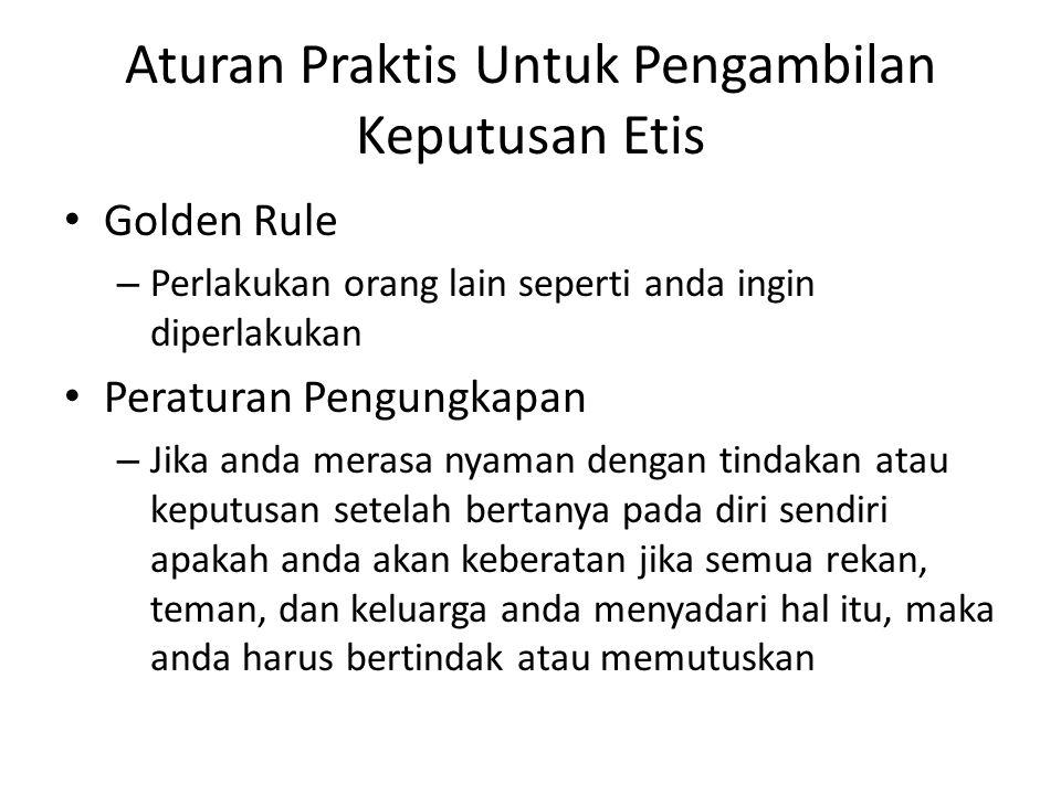 Aturan Praktis Untuk Pengambilan Keputusan Etis Golden Rule – Perlakukan orang lain seperti anda ingin diperlakukan Peraturan Pengungkapan – Jika anda